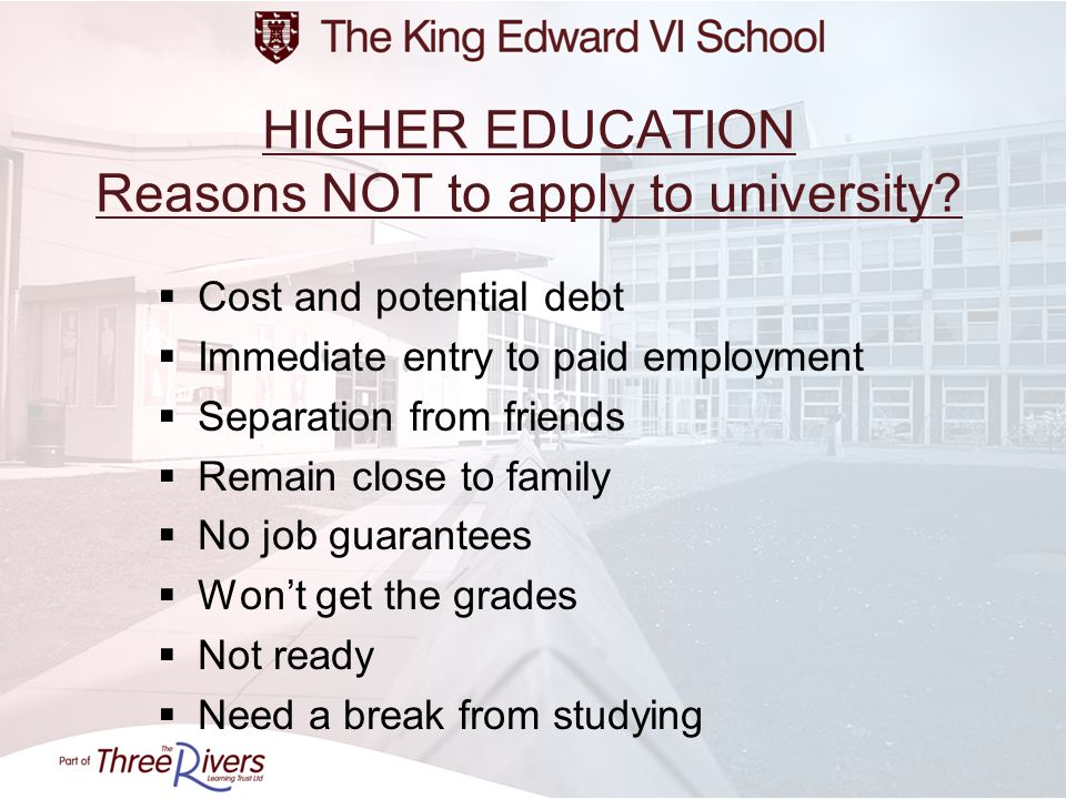 HIGHER EDUCATION Reasons NOT to apply to university? Cost and potential debt Immediate entry to paid employment Separation from friends Remain close t