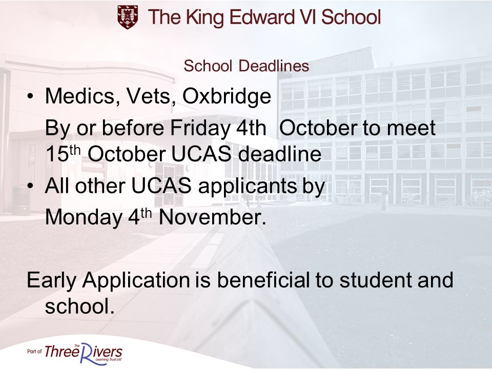 School Deadlines Medics, Vets, Oxbridge By or before Friday 4th October to meet 15 th October UCAS deadline All other UCAS applicants by Monday 4 th N
