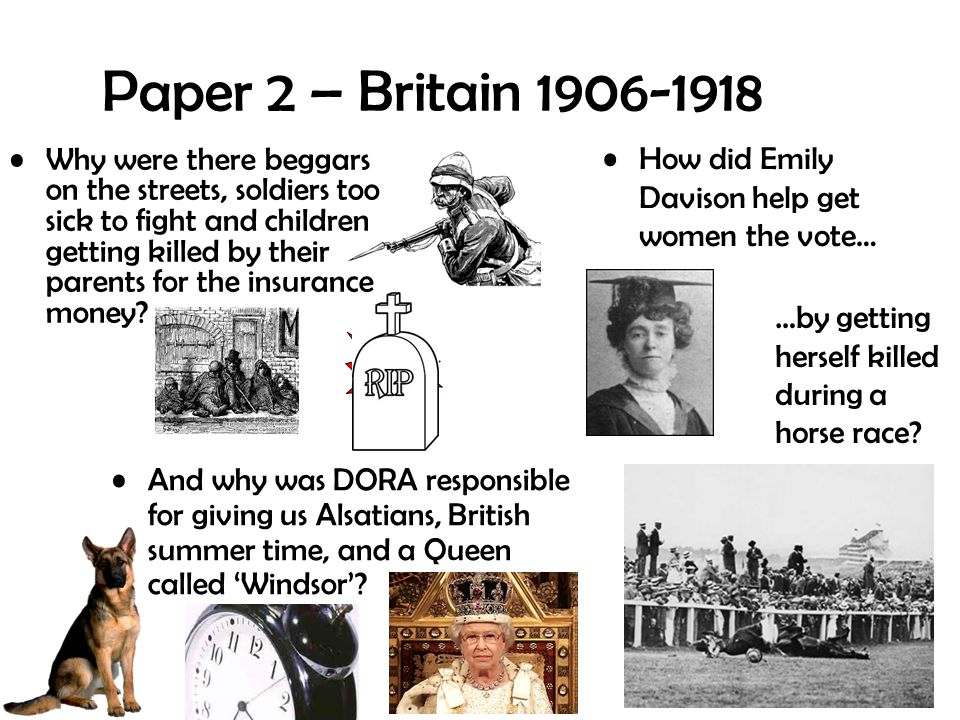 Paper 2 – Britain 1906-1918 Why were there beggars on the streets, soldiers too sick to fight and children getting killed by their parents for the insurance money.