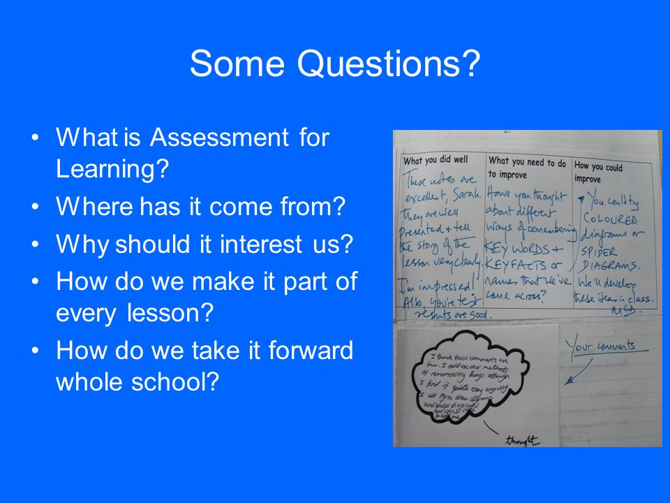 Some Questions? What is Assessment for Learning? Where has it come from? Why should it interest us? How do we make it part of every lesson? How do we