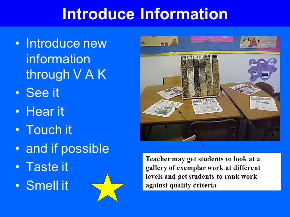 Introduce Information Introduce new information through V A K See it Hear it Touch it and if possible Taste it Smell it Teacher may get students to lo