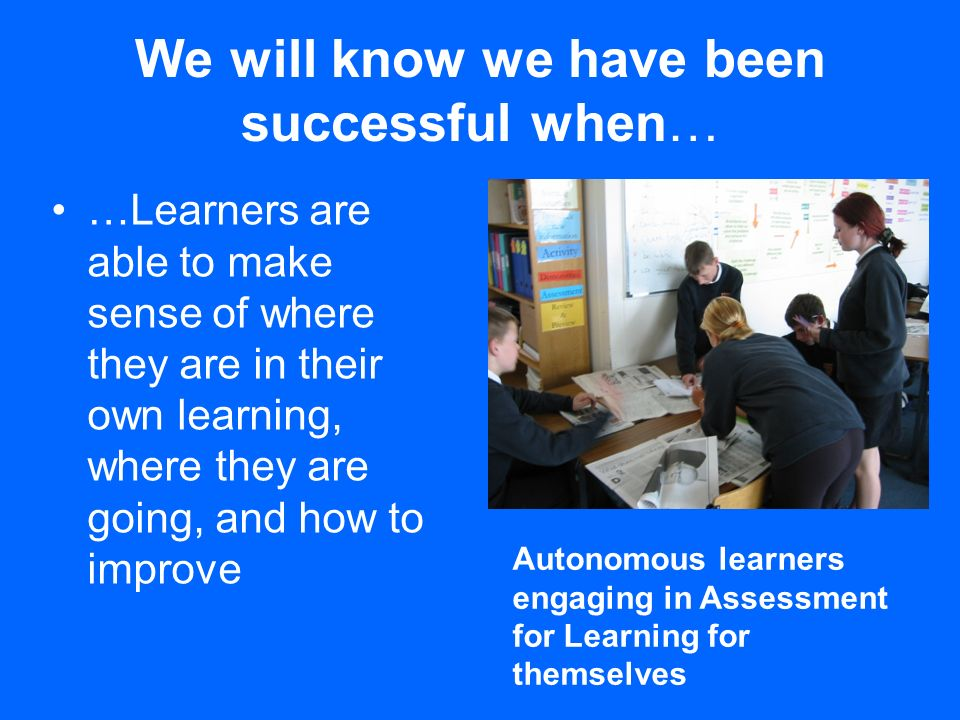 We will know we have been successful when… …Learners are able to make sense of where they are in their own learning, where they are going, and how to