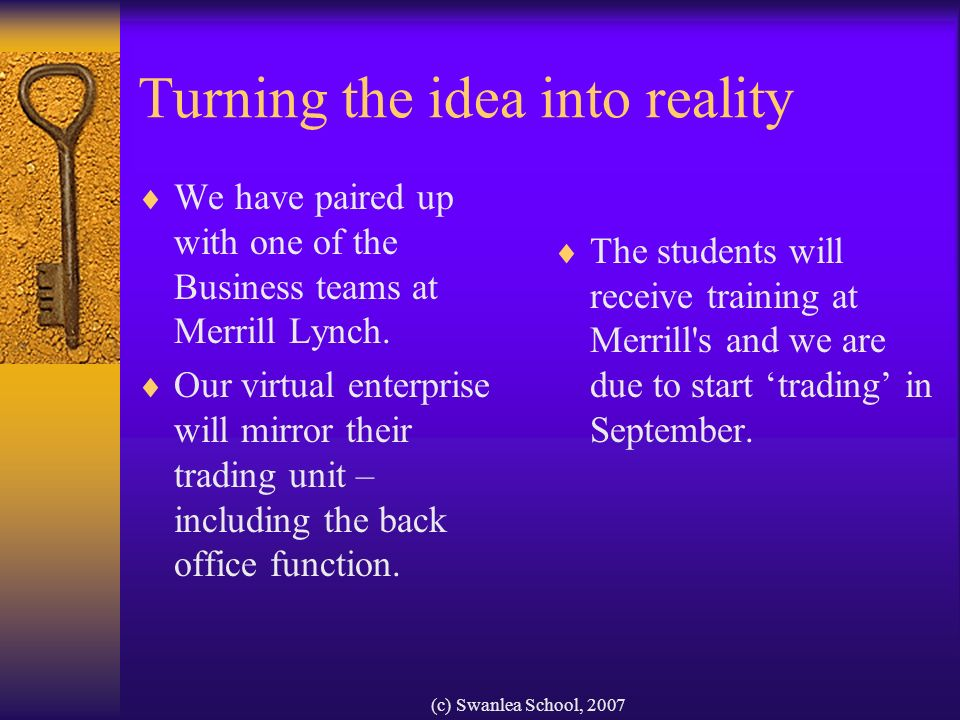 (c) Swanlea School, 2007 Turning the idea into reality We have paired up with one of the Business teams at Merrill Lynch.