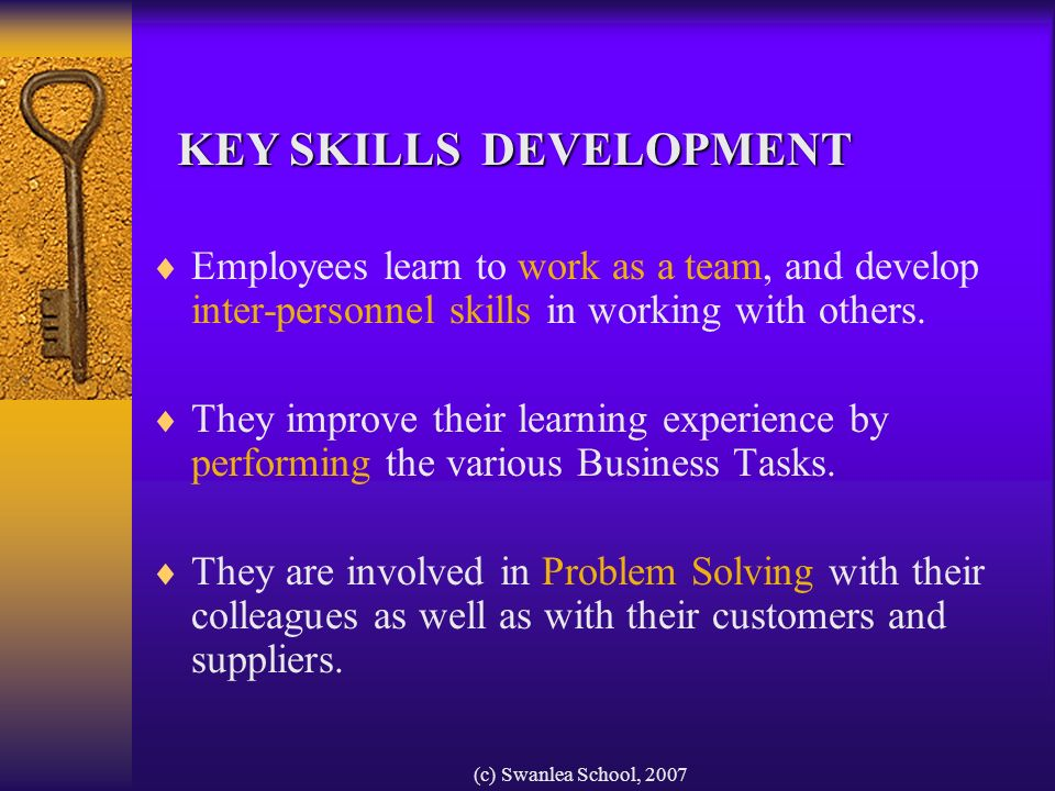 (c) Swanlea School, 2007 Employees learn to work as a team, and develop inter-personnel skills in working with others.