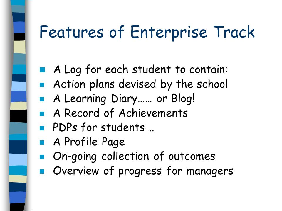 Features of Enterprise Track A Log for each student to contain: n Action plans devised by the school n A Learning Diary…… or Blog.