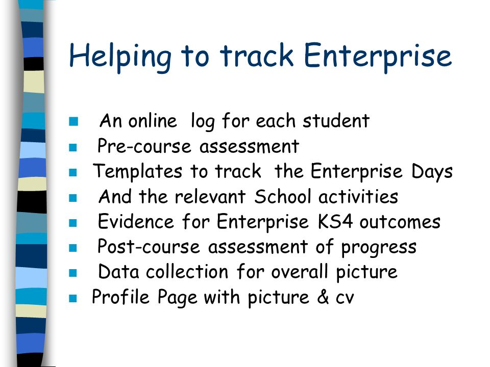 Helping to track Enterprise An online log for each student n Pre-course assessment n Templates to track the Enterprise Days n And the relevant School activities n Evidence for Enterprise KS4 outcomes n Post-course assessment of progress n Data collection for overall picture n Profile Page with picture & cv