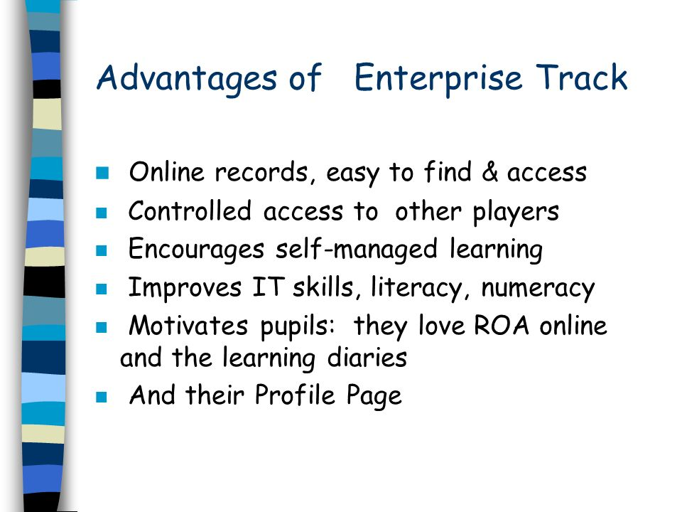 Advantages of Enterprise Track Online records, easy to find & access n Controlled access to other players n Encourages self-managed learning n Improves IT skills, literacy, numeracy n Motivates pupils: they love ROA online and the learning diaries n And their Profile Page