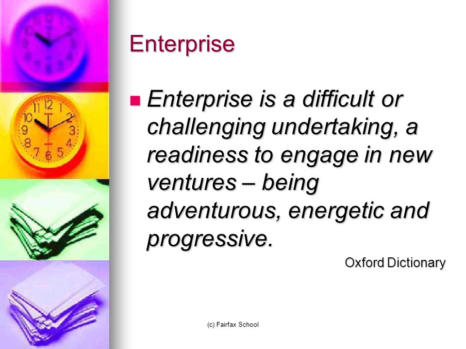 (c) Fairfax School Enterprise Enterprise is a difficult or challenging undertaking, a readiness to engage in new ventures – being adventurous, energetic and progressive.