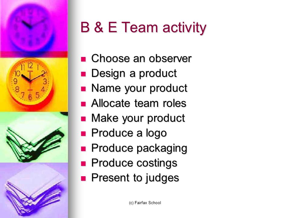 (c) Fairfax School B & E Team activity Choose an observer Choose an observer Design a product Design a product Name your product Name your product Allocate team roles Allocate team roles Make your product Make your product Produce a logo Produce a logo Produce packaging Produce packaging Produce costings Produce costings Present to judges Present to judges