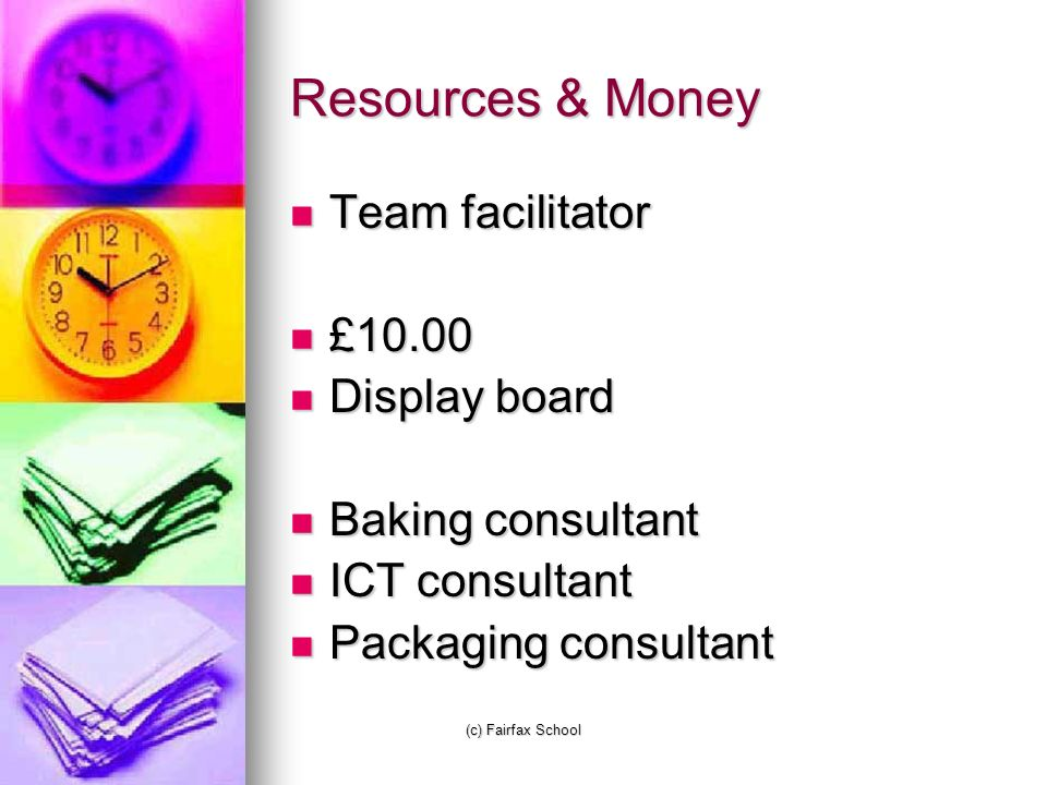 (c) Fairfax School Resources & Money Team facilitator Team facilitator £10.00 £10.00 Display board Display board Baking consultant Baking consultant ICT consultant ICT consultant Packaging consultant Packaging consultant