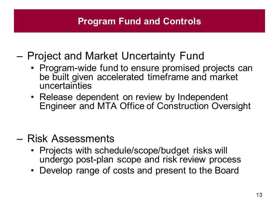 13 –Project and Market Uncertainty Fund Program-wide fund to ensure promised projects can be built given accelerated timeframe and market uncertainties Release dependent on review by Independent Engineer and MTA Office of Construction Oversight –Risk Assessments Projects with schedule/scope/budget risks will undergo post-plan scope and risk review process Develop range of costs and present to the Board Program Fund and Controls