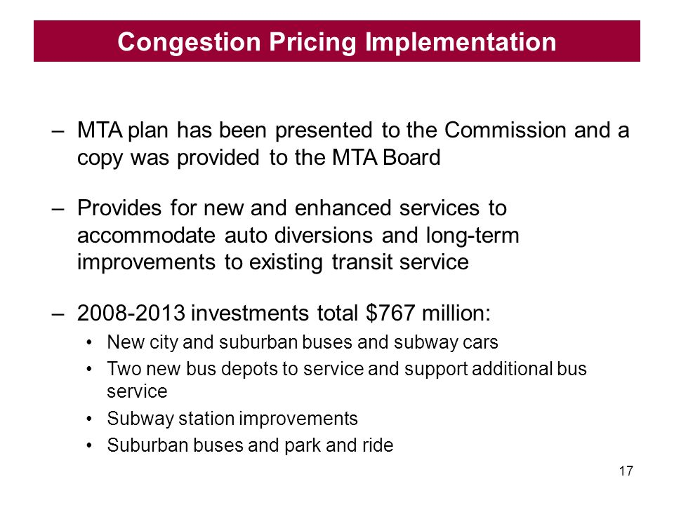 17 –MTA plan has been presented to the Commission and a copy was provided to the MTA Board –Provides for new and enhanced services to accommodate auto diversions and long-term improvements to existing transit service –2008-2013 investments total $767 million: New city and suburban buses and subway cars Two new bus depots to service and support additional bus service Subway station improvements Suburban buses and park and ride Congestion Pricing Implementation