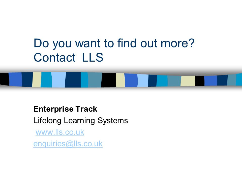 Do you want to find out more? Contact LLS Enterprise Track Lifelong Learning Systems www.lls.co.uk enquiries@lls.co.uk