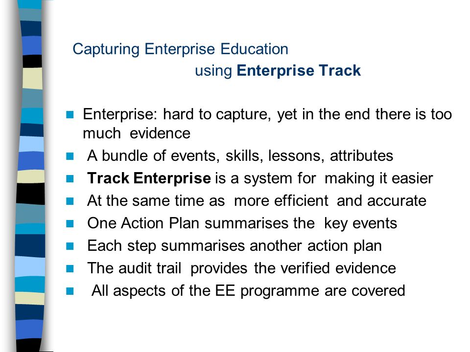 Capturing Enterprise Education using Enterprise Track Enterprise: hard to capture, yet in the end there is too much evidence A bundle of events, skills, lessons, attributes Track Enterprise is a system for making it easier At the same time as more efficient and accurate One Action Plan summarises the key events Each step summarises another action plan The audit trail provides the verified evidence All aspects of the EE programme are covered