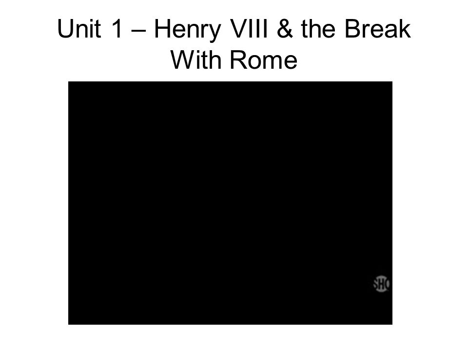Unit 1 – Henry VIII & the Break With Rome