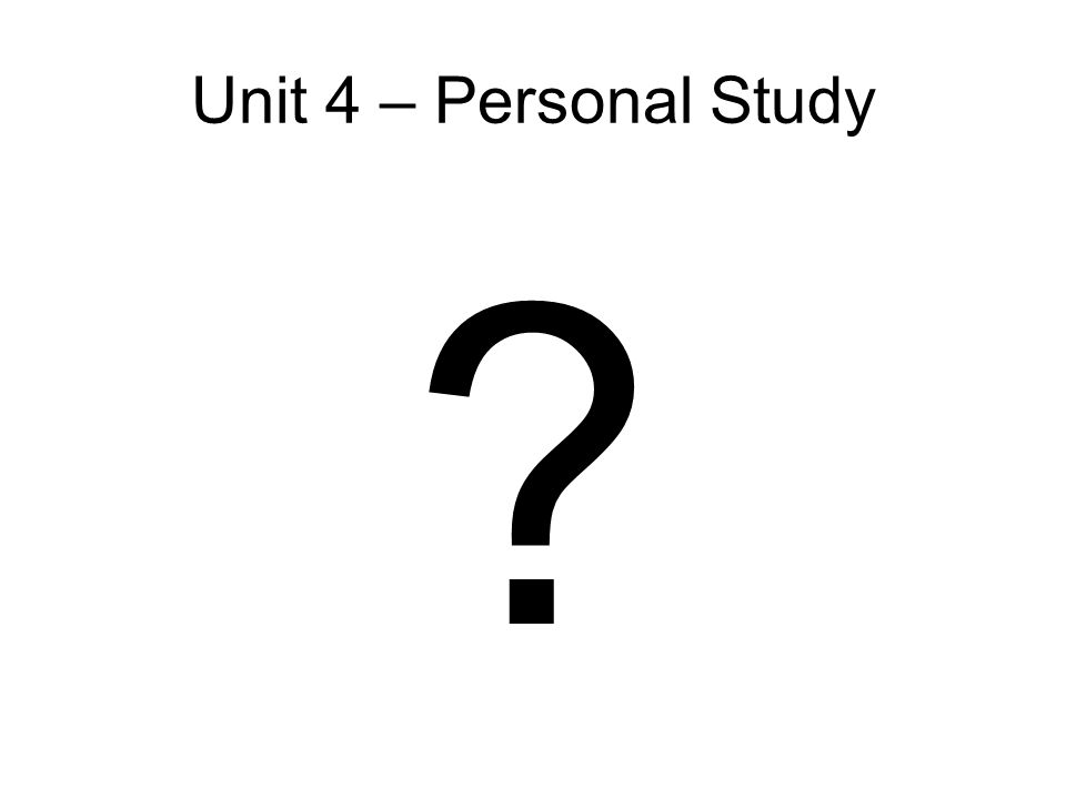 Unit 4 – Personal Study ?