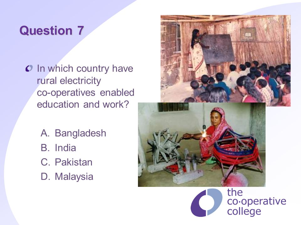Question 7 In which country have rural electricity co operatives enabled education and work? A. Bangladesh B. India C. Pakistan D. Malaysia