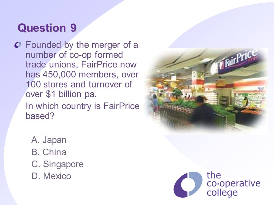 Question 9 Founded by the merger of a number of co-op formed trade unions, FairPrice now has 450,000 members, over 100 stores and turnover of over $1