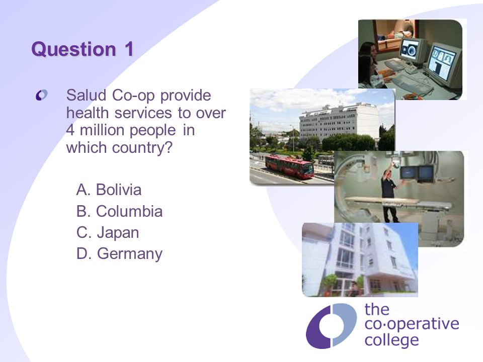 Question 1 Salud Co-op provide health services to over 4 million people in which country? A. Bolivia B. Columbia C. Japan D. Germany