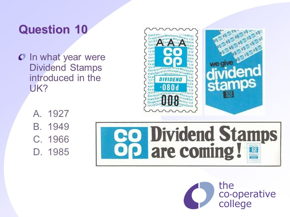 Question 10 In what year were Dividend Stamps introduced in the UK? A.1927 B.1949 C.1966 D.1985