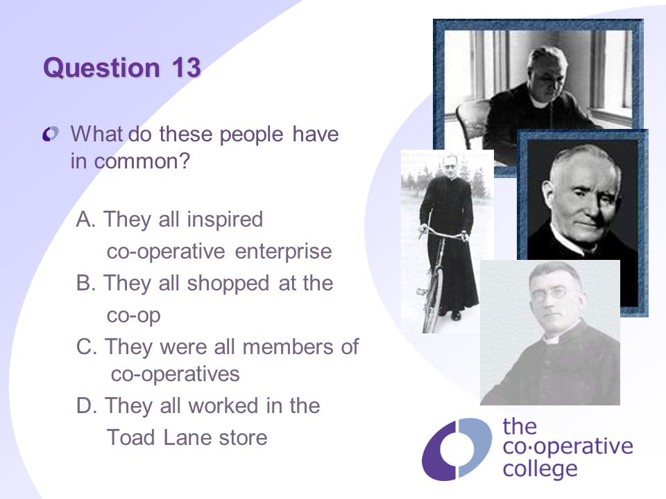 Question 13 What do these people have in common? A. They all inspired co operative enterprise B. They all shopped at the co op C. They were all member