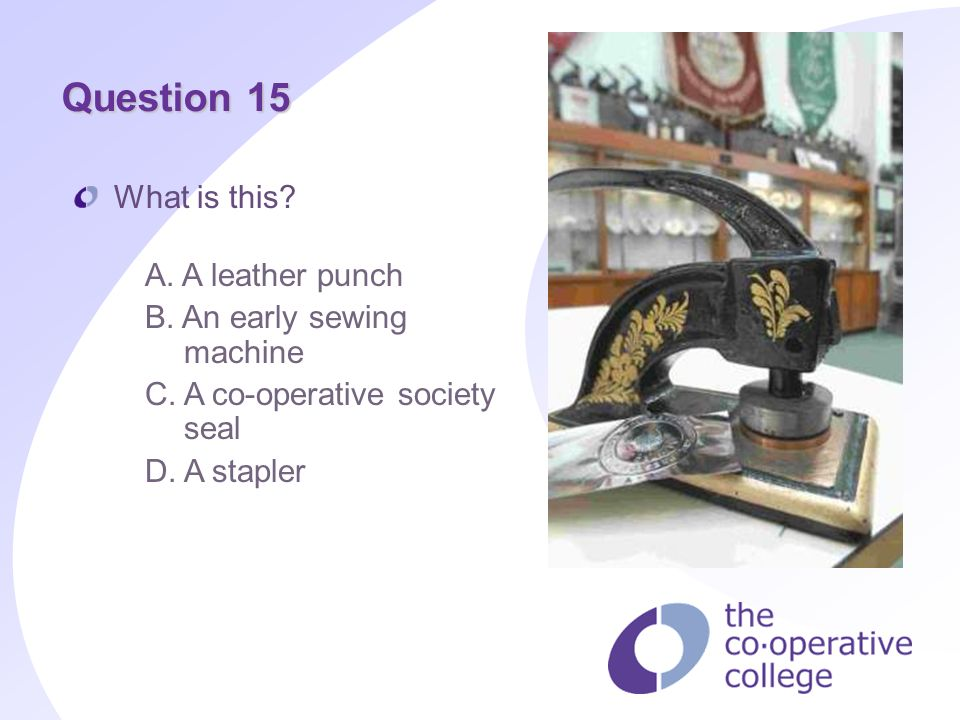 Question 15 What is this? A. A leather punch B. An early sewing machine C. A co-operative society seal D. A stapler