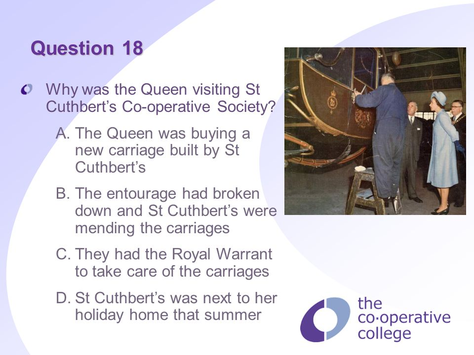 Question 18 Why was the Queen visiting St Cuthberts Co-operative Society? A.The Queen was buying a new carriage built by St Cuthberts B.The entourage