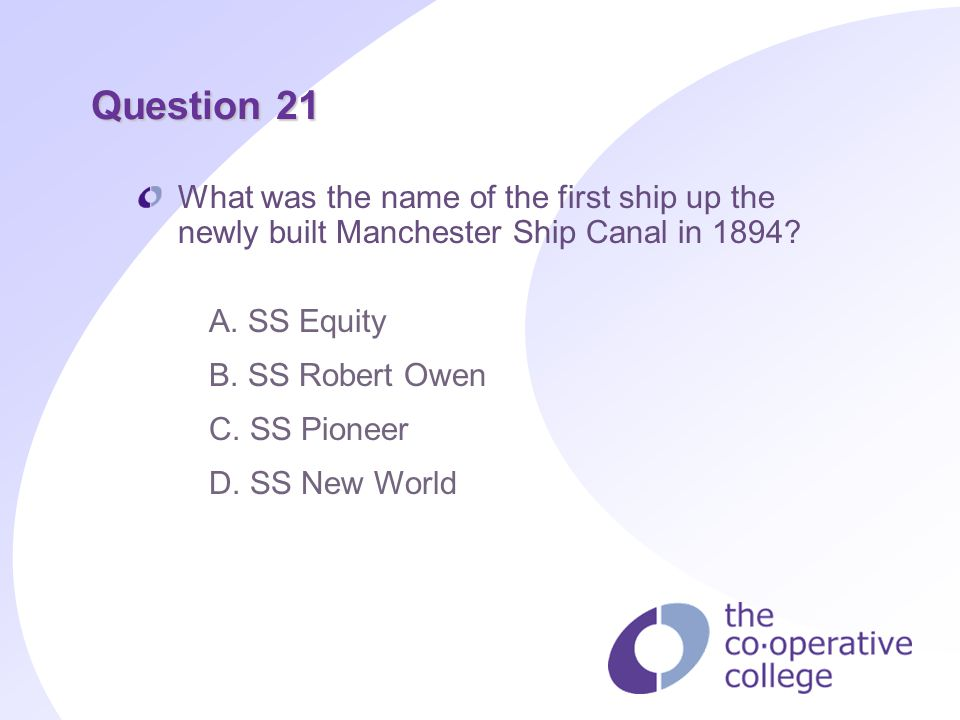 Question 21 What was the name of the first ship up the newly built Manchester Ship Canal in 1894? A. SS Equity B. SS Robert Owen C. SS Pioneer D. SS N