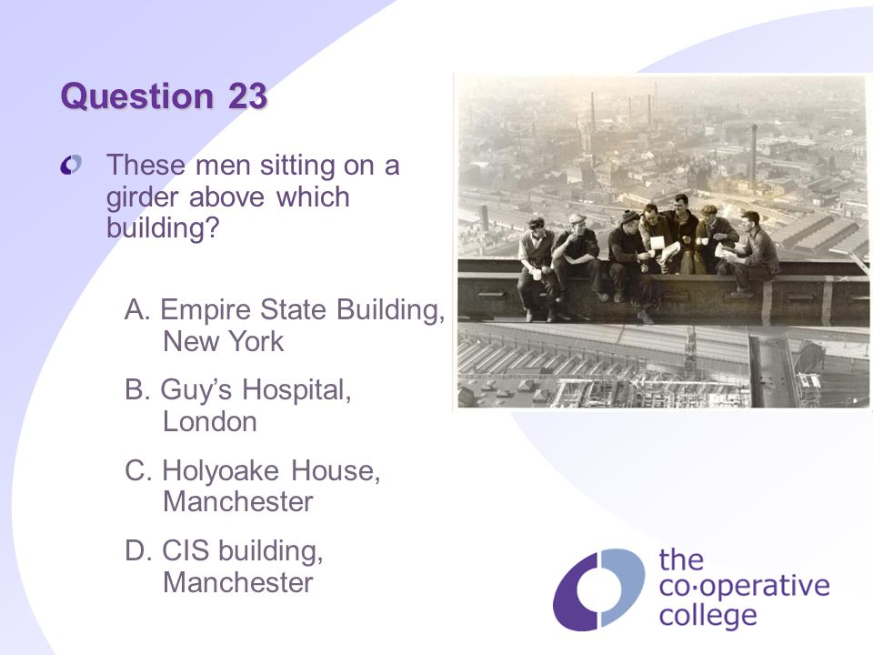 Question 23 These men sitting on a girder above which building? A. Empire State Building, New York B. Guys Hospital, London C. Holyoake House, Manches