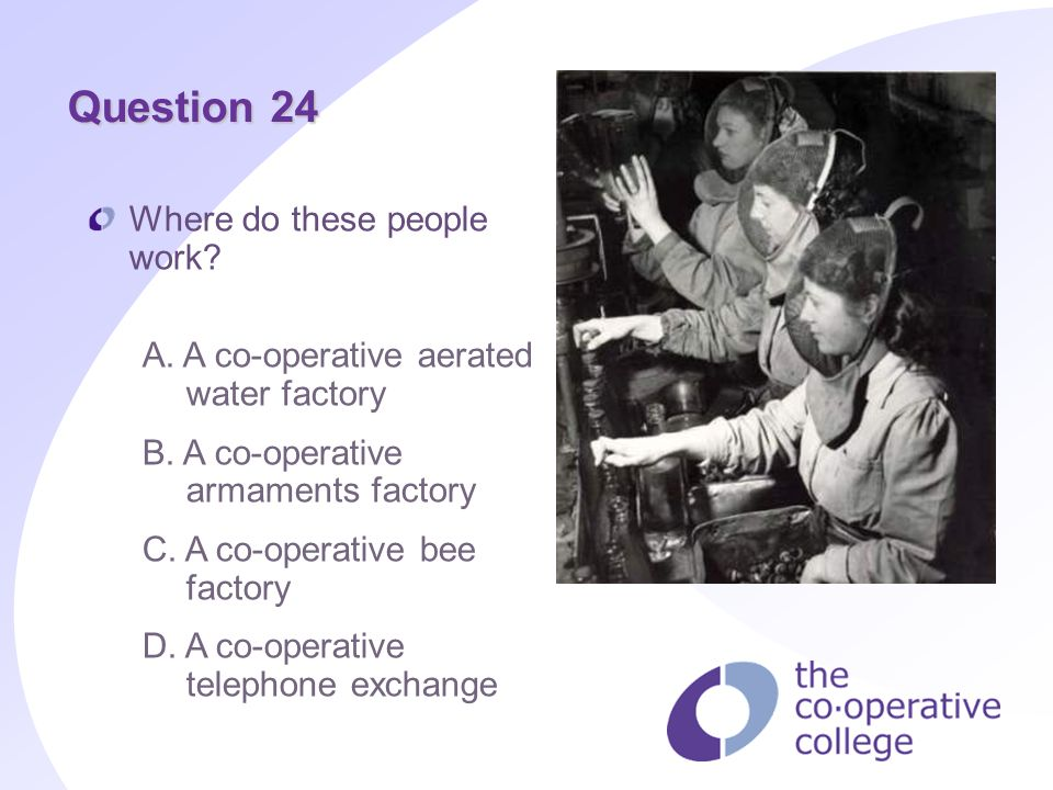 Question 24 Where do these people work? A. A co-operative aerated water factory B. A co-operative armaments factory C. A co-operative bee factory D. A