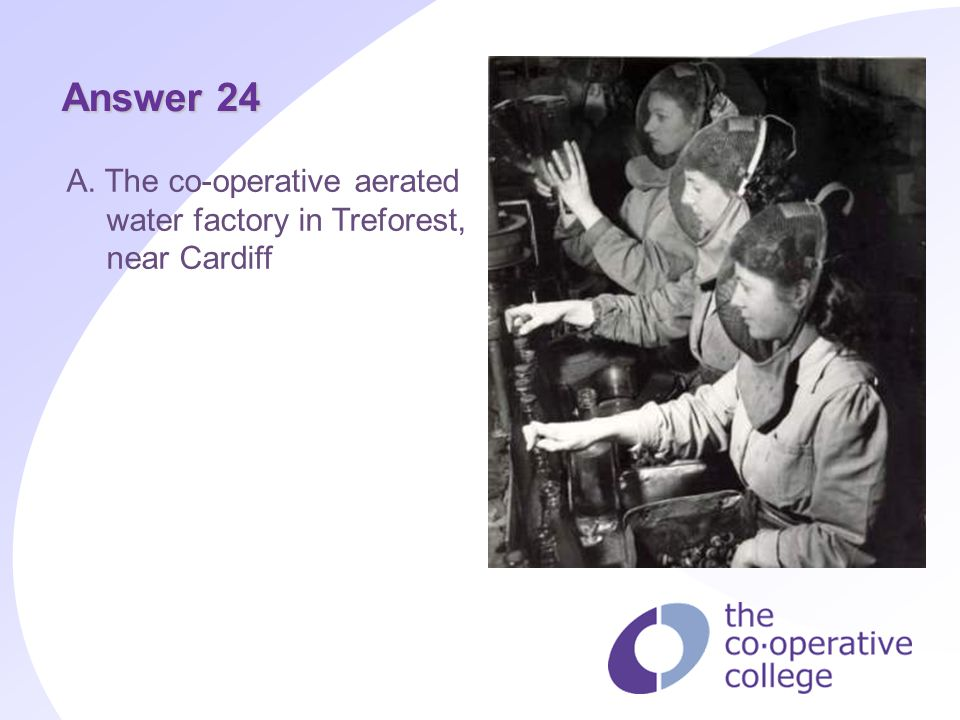Answer 24 A. The co-operative aerated water factory in Treforest, near Cardiff