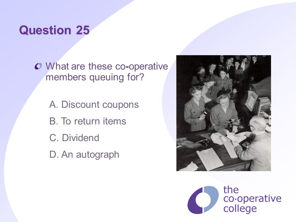 Question 25 What are these co operative members queuing for? A. Discount coupons B. To return items C. Dividend D. An autograph