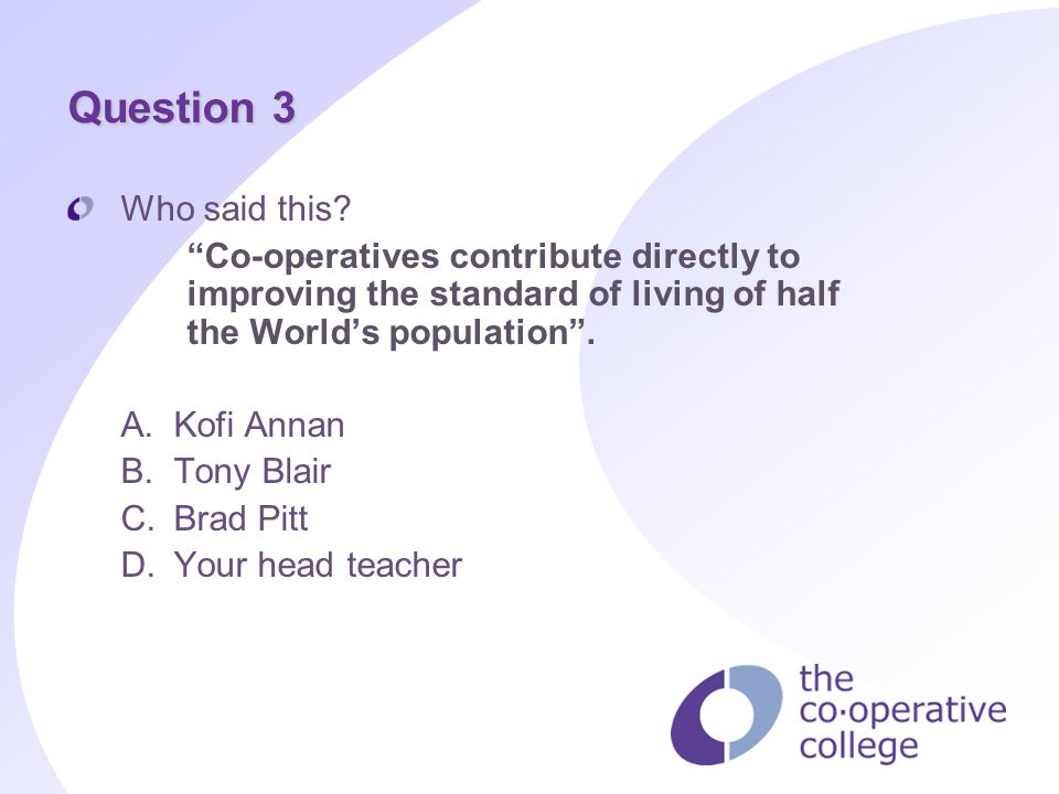 Question 3 Who said this? Co-operatives contribute directly to improving the standard of living of half the Worlds population. A.Kofi Annan B.Tony Bla