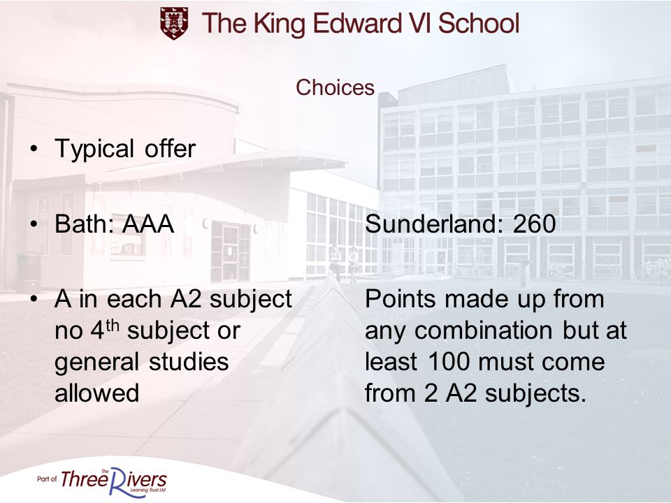 Choices Typical offer Bath: AAASunderland: 260 A in each A2 subjectPoints made up from no 4 th subject or any combination but at general studies least 100 must come allowedfrom 2 A2 subjects.