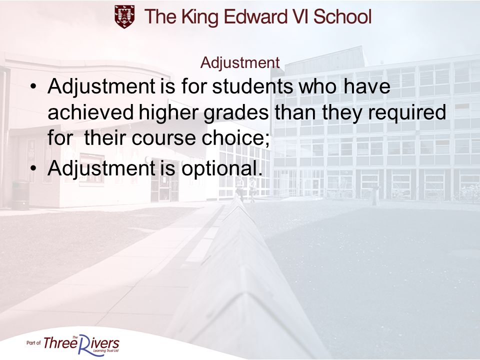 Adjustment Adjustment is for students who have achieved higher grades than they required for their course choice; Adjustment is optional.