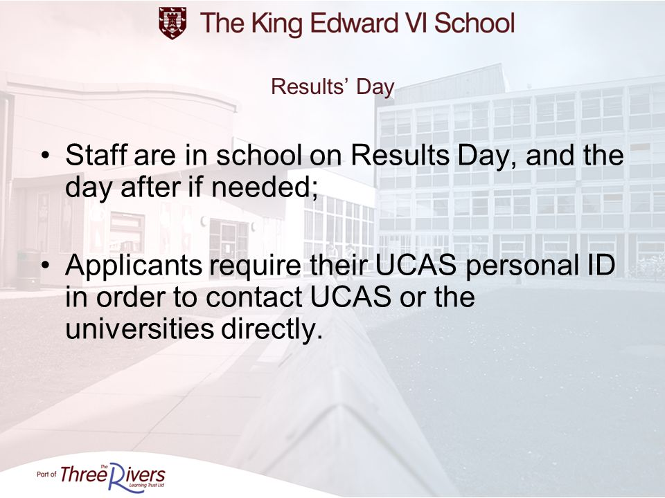 Results Day Staff are in school on Results Day, and the day after if needed; Applicants require their UCAS personal ID in order to contact UCAS or the universities directly.