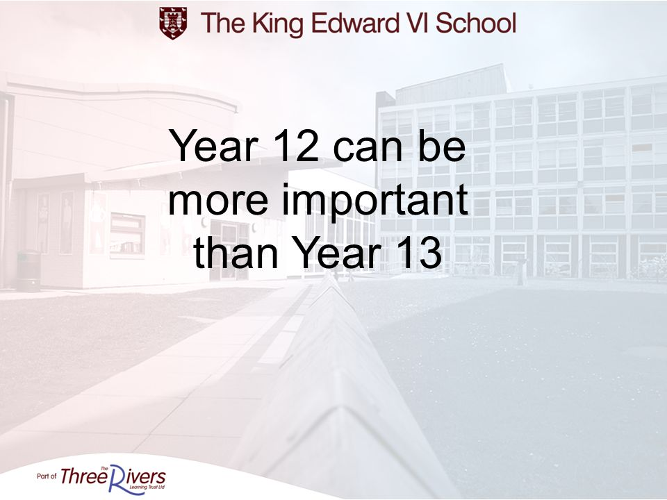 Year 12 can be more important than Year 13