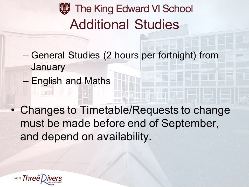Additional Studies –General Studies (2 hours per fortnight) from January –English and Maths Changes to Timetable/Requests to change must be made befor