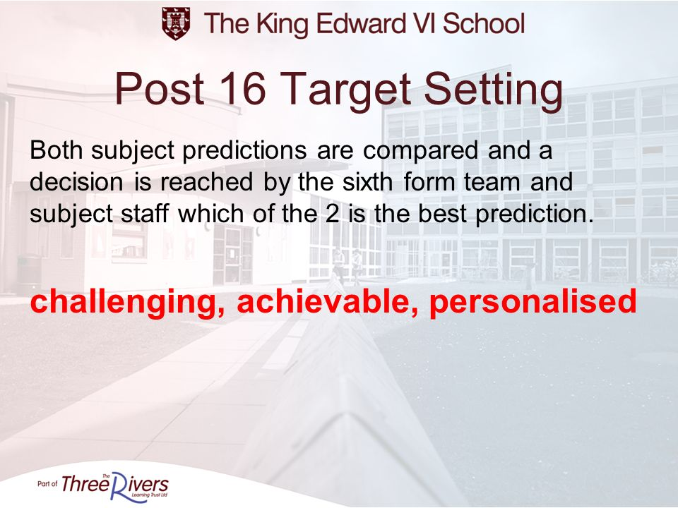 Post 16 Target Setting Both subject predictions are compared and a decision is reached by the sixth form team and subject staff which of the 2 is the