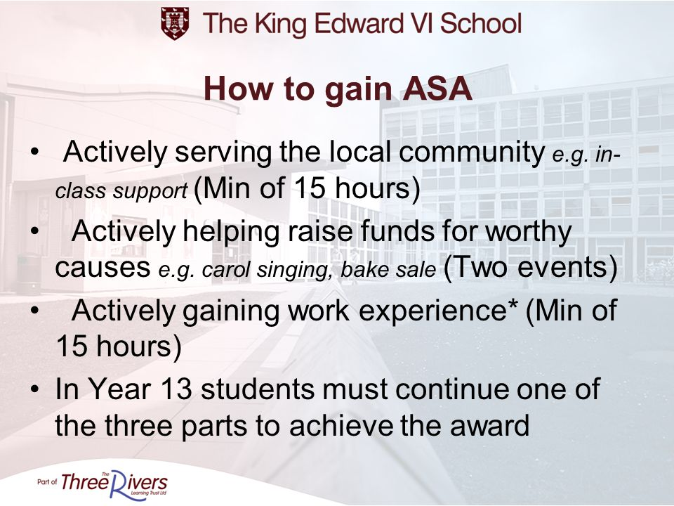 How to gain ASA Actively serving the local community e.g. in- class support (Min of 15 hours) Actively helping raise funds for worthy causes e.g. caro