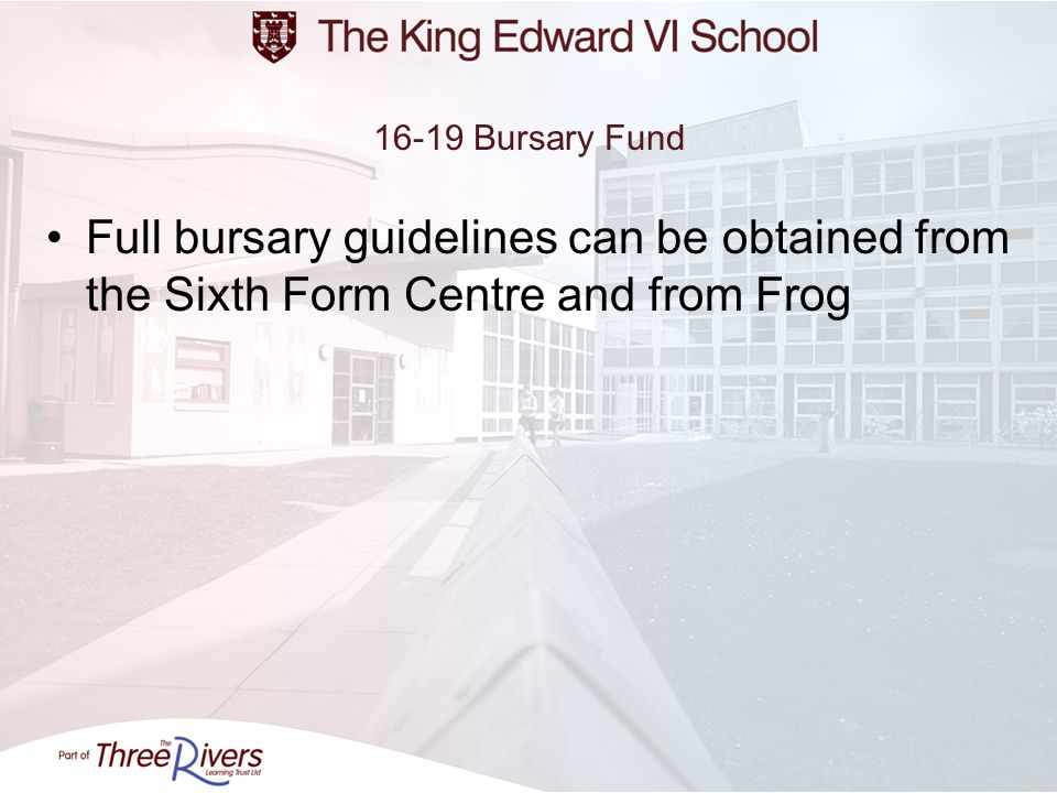 16-19 Bursary Fund Full bursary guidelines can be obtained from the Sixth Form Centre and from Frog