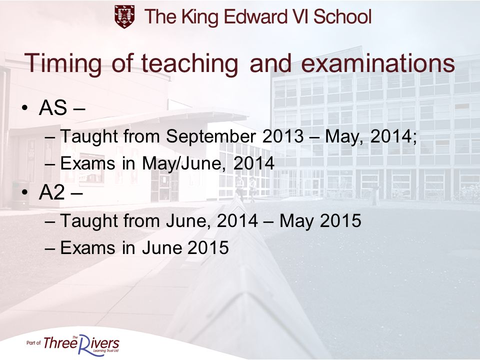 Timing of teaching and examinations AS – –Taught from September 2013 – May, 2014; –Exams in May/June, 2014 A2 – –Taught from June, 2014 – May 2015 –Ex