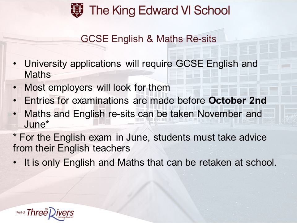 GCSE English & Maths Re-sits University applications will require GCSE English and Maths Most employers will look for them Entries for examinations ar