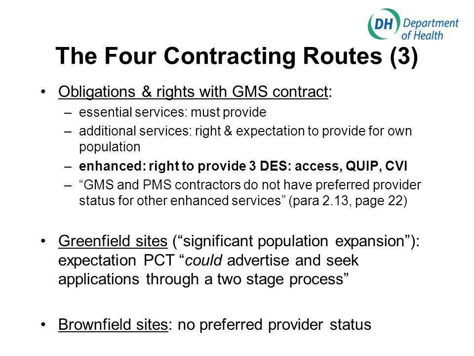 The Four Contracting Routes (3) Obligations & rights with GMS contract: –essential services: must provide –additional services: right & expectation to provide for own population –enhanced: right to provide 3 DES: access, QUIP, CVI –GMS and PMS contractors do not have preferred provider status for other enhanced services (para 2.13, page 22) Greenfield sites (significant population expansion): expectation PCT could advertise and seek applications through a two stage process Brownfield sites: no preferred provider status