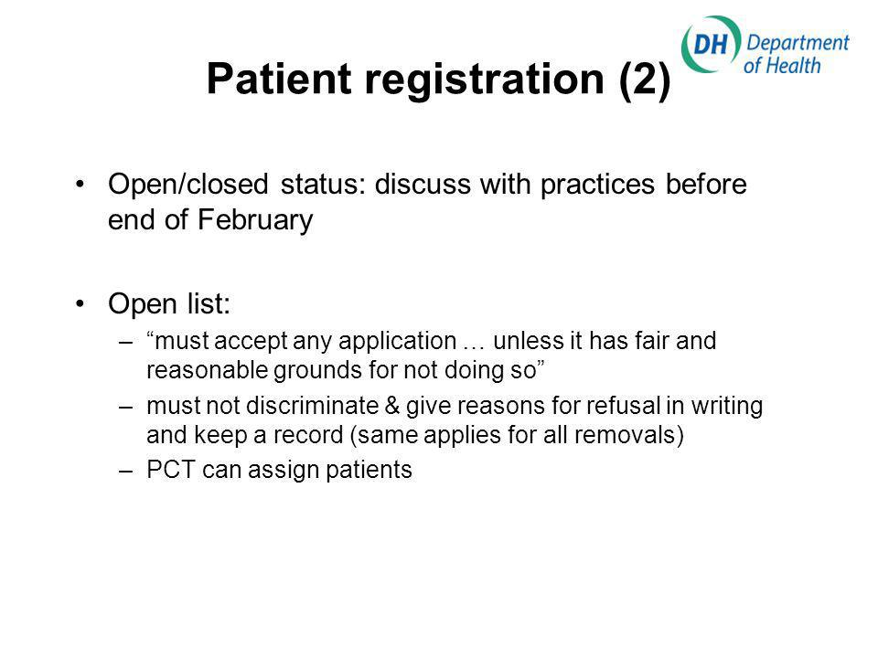 Patient registration (2) Open/closed status: discuss with practices before end of February Open list: –must accept any application … unless it has fair and reasonable grounds for not doing so –must not discriminate & give reasons for refusal in writing and keep a record (same applies for all removals) –PCT can assign patients
