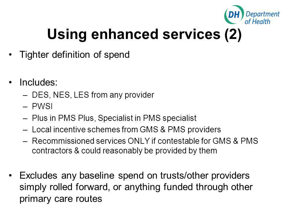 Using enhanced services (2) Tighter definition of spend Includes: –DES, NES, LES from any provider –PWSI –Plus in PMS Plus, Specialist in PMS specialist –Local incentive schemes from GMS & PMS providers –Recommissioned services ONLY if contestable for GMS & PMS contractors & could reasonably be provided by them Excludes any baseline spend on trusts/other providers simply rolled forward, or anything funded through other primary care routes