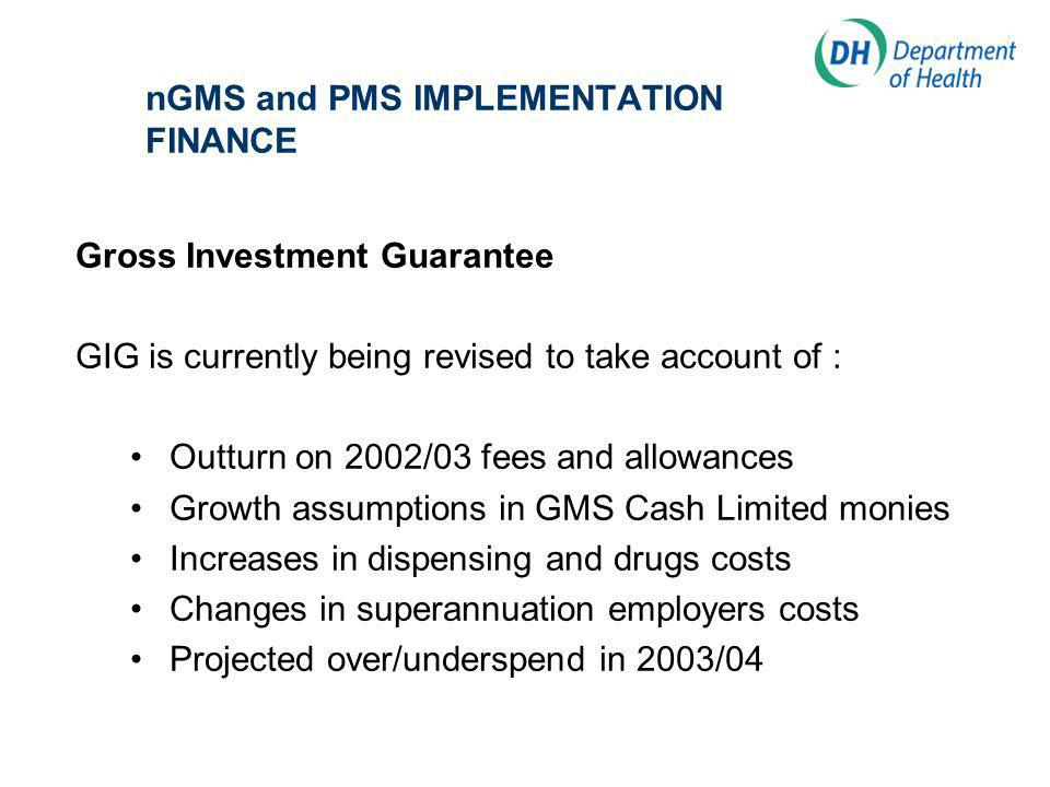 nGMS and PMS IMPLEMENTATION FINANCE Gross Investment Guarantee GIG is currently being revised to take account of : Outturn on 2002/03 fees and allowances Growth assumptions in GMS Cash Limited monies Increases in dispensing and drugs costs Changes in superannuation employers costs Projected over/underspend in 2003/04