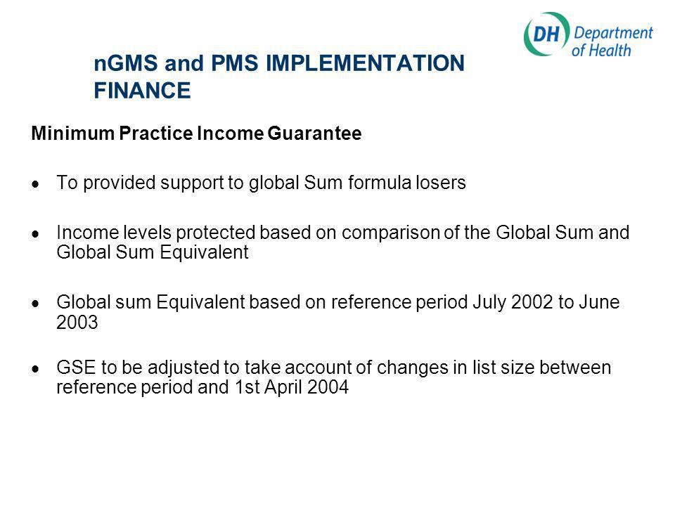 nGMS and PMS IMPLEMENTATION FINANCE Minimum Practice Income Guarantee To provided support to global Sum formula losers Income levels protected based on comparison of the Global Sum and Global Sum Equivalent Global sum Equivalent based on reference period July 2002 to June 2003 GSE to be adjusted to take account of changes in list size between reference period and 1st April 2004