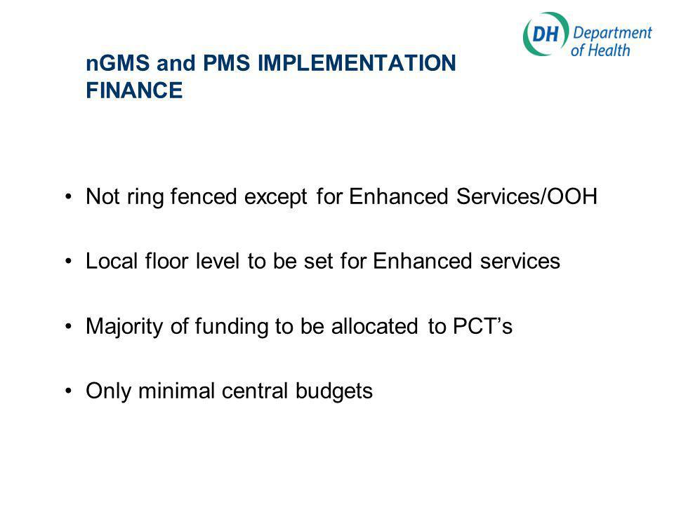 nGMS and PMS IMPLEMENTATION FINANCE Not ring fenced except for Enhanced Services/OOH Local floor level to be set for Enhanced services Majority of funding to be allocated to PCTs Only minimal central budgets