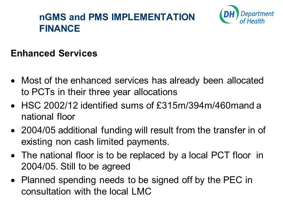 nGMS and PMS IMPLEMENTATION FINANCE Enhanced Services Most of the enhanced services has already been allocated to PCTs in their three year allocations HSC 2002/12 identified sums of £315m/394m/460mand a national floor 2004/05 additional funding will result from the transfer in of existing non cash limited payments.